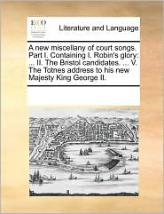 A New Miscellany Of Court Songs. Part I. Containing I. Robin's Glory: ... Ii. The Bristol Candidates. ... V. The Totnes Address To