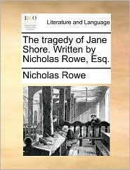 The Tragedy Of Jane Shore. Written By Nicholas Rowe, Esq.