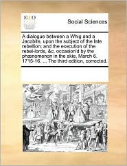 A dialogue between a Whig and a Jacobite, upon the subject of the late rebellion; and the execution of the rebel-lords, &c. occasion'd by the ph nomenon in the skie, March 6. 1715-16. ... The third edition, corrected. - See Notes Multiple Contributors
