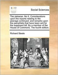 The plebeian. No II. Considerations upon the reports relating to the peerage continued; and remarks upon the pamphlets that have been writ for the supposed bill. By a member of the House of Commons. The fourth edition. - Richard Steele