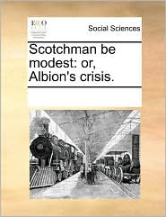 Scotchman be modest: or, Albion's crisis. - See Notes Multiple Contributors