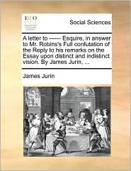 A letter to ------ Esquire, in answer to Mr. Robins's Full confutation of the Reply to his remarks on the Essay upon distinct and indistinct vision. By James Jurin, ...
