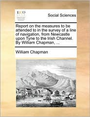 Report on the Measures to Be Attended to in the Survey of a Line of Navigation, from Newcastle Upon Tyne to the Irish Channel. by William Chapman, ...