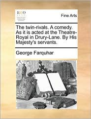 The twin-rivals. A comedy. As it is acted at the Theatre-Royal in Drury-Lane. By His Majesty's servants. - George Farquhar
