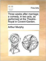 Three weeks after marriage; a comedy, in two acts, as performed at the Theatre-Royal in Covent-Garden. - Arthur Murphy