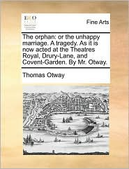 The orphan: or the unhappy marriage. A tragedy. As it is now acted at the Theatres Royal, Drury-Lane, and Covent-Garden. By Mr. Otway. - Thomas Otway