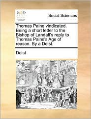 Thomas Paine Vindicated. Being A Short Letter To The Bishop Of Landaff's Reply To Thomas Paine's Age Of Reason. By A Deist.