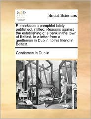 Remarks on a pamphlet lately published, intitled, Reasons against the establishing of a bank in the town of Belfast. In a letter from a gentleman in Dublin, to his friend in Belfast. - Gentleman in Dublin
