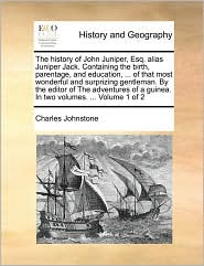 The history of John Juniper, Esq. alias Juniper Jack. Containing the birth, parentage, and education, ... of that most wonderful and surprizing gentleman. By the editor of The adventures of a guinea. In two volumes. ... Volume 1 of 2