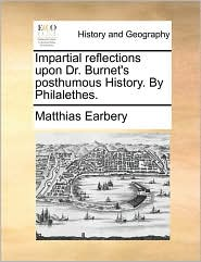 Impartial reflections upon Dr. Burnet's posthumous History. By Philalethes. - Matthias Earbery
