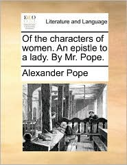 Of the characters of women. An epistle to a lady. By Mr. Pope.