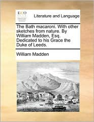 The Bath macaroni. With other sketches from nature. By William Madden, Esq. Dedicated to his Grace the Duke of Leeds.