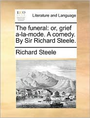 The funeral: or, grief a-la-mode. A comedy. By Sir Richard Steele.