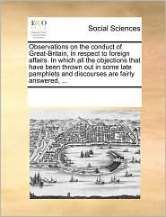 Observations on the conduct of Great-Britain, in respect to foreign affairs. In which all the objections that have been thrown out in some late pamphlets and discourses are fairly answered, ...