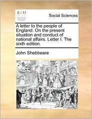 A letter to the people of England. On the present situation and conduct of national affairs. Letter I. The sixth edition.