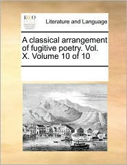 A classical arrangement of fugitive poetry. Vol. X. Volume 10 of 10