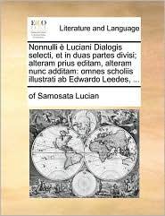 Nonnulli Luciani Dialogis Selecti, Et in Duas Partes Divisi; Alteram Prius Editam, Alteram Nunc Additam: Omnes Scholiis Illustrati AB Edwardo Leedes,