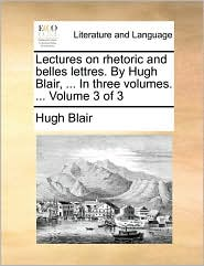 Lectures on rhetoric and belles lettres. By Hugh Blair, . In three volumes. . Volume 3 of 3 - Hugh Blair