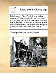 A Dictionary of the English and Italian Languages. by Joseph Baretti. Improved and Augmented with Above Ten Thousand Words, Omitted in the Last ... and English Grammar. Volume I. Volume 1 of 2