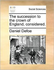 The succession to the crown of England, considered. - Daniel Defoe