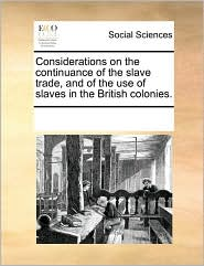 Considerations on the continuance of the slave trade, and of the use of slaves in the British colonies. - See Notes Multiple Contributors