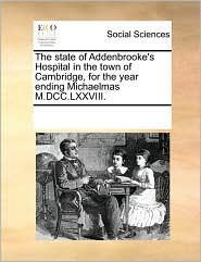 The state of Addenbrooke's Hospital in the town of Cambridge, for the year ending Michaelmas M.DCC.LXXVIII. - See Notes Multiple Contributors