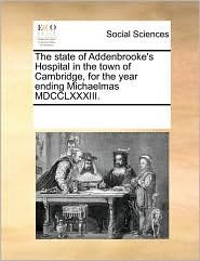 The state of Addenbrooke's Hospital in the town of Cambridge, for the year ending Michaelmas MDCCLXXXIII. - See Notes Multiple Contributors