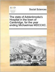 The state of Addenbrooke's Hospital in the town of Cambridge, for the year ending Michaelmas MDCCXC. - See Notes Multiple Contributors