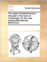 The state of Addenbrooke's Hospital in the town of Cambridge, for the year ending Michaelmas MDCCXCI. - See Notes Multiple Contributors