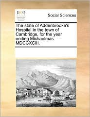 The state of Addenbrooke's Hospital in the town of Cambridge, for the year ending Michaelmas MDCCXCIII. - See Notes Multiple Contributors