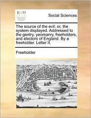 The source of the evil: or, the system displayed. Addressed to the gentry, yeomanry, freeholders, and electors of England. By a freeholder. Letter II. - Freeholder