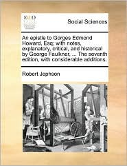 An epistle to Gorges Edmond Howard, Esq; with notes, explanatory, critical, and historical by George Faulkner, ... The seventh edition, with considerable additions. - Robert Jephson