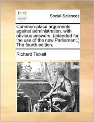 Common-place arguments against administration, with obvious answers, (intended for the use of the new Parliament.) The fourth edition. - Richard Tickell