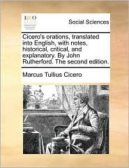 Cicero's orations, translated into English, with notes, historical, critical, and explanatory. By John Rutherford. The second edition. - Marcus Tullius Cicero