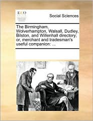 The Birmingham, Wolverhampton, Walsall, Dudley, Bilston, and Willenhall Directory; Or, Merchant and Tradesman's Useful Companion
