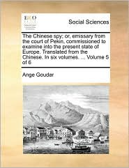 The Chinese spy; or, emissary from the court of Pekin, commissioned to examine into the present state of Europe. Translated from the Chinese. In six volumes. ... Volume 5 of 6 - Ange Goudar
