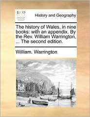 The history of Wales, in nine books: with an appendix. By the Rev. William Warrington, . The second edition. - William. Warrington