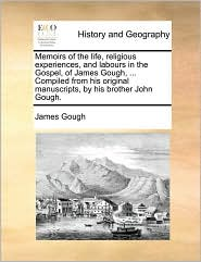 Memoirs Of The Life, Religious Experiences, And Labours In The Gospel, Of James Gough, ... Compiled From His Original Manuscripts,