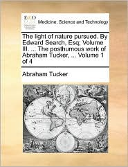 The light of nature pursued. By Edward Search, Esq; Volume III. ... The posthumous work of Abraham Tucker, ... Volume 1 of 4 - Abraham Tucker