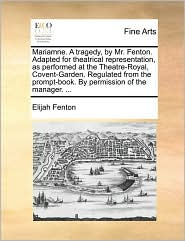 Mariamne. A tragedy, by Mr. Fenton. Adapted for theatrical representation, as performed at the Theatre-Royal, Covent-Garden. Regulated from the prompt-book. By permission of the manager. ...