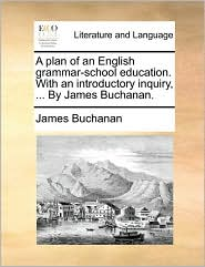 A plan of an English grammar-school education. With an introductory inquiry, ... By James Buchanan. - James Buchanan
