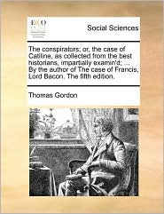 The conspirators; or, the case of Catiline, as collected from the best historians, impartially examin'd; ... By the author of The case of Francis, Lord Bacon. The fifth edition. - Thomas Gordon