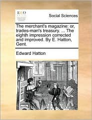 The merchant's magazine: or, trades-man's treasury. ... The eighth impression corrected and improved. By E. Hatton, Gent. - Edward Hatton