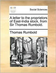 A letter to the proprietors of East-India stock, from Sir Thomas Rumbold. - Thomas Rumbold