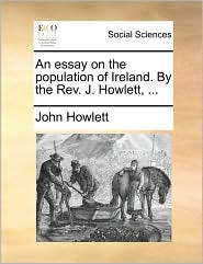 An essay on the population of Ireland. By the Rev. J. Howlett, ... - John Howlett