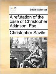 A refutation of the case of Christopher Atkinson, Esq. - Christopher Savile