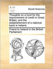 Thoughts on a fund for the improvement of credit in Great Britain; and the establishement of a national bank in Ireland. - Friend to Ireland in the British Parliam