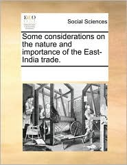 Some considerations on the nature and importance of the East-India trade. - See Notes Multiple Contributors
