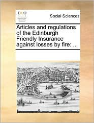 Articles and regulations of the Edinburgh Friendly Insurance against losses by fire: ... - See Notes Multiple Contributors