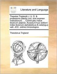 Theodori Triglandii J. U. D. & Professoris P]dia Juris, Sive Examen Institutionum, ... Continuato Indice Titulorum Adjecto. Accedunt Huic Editioni Ind